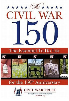 Civil War Trust: The Civil War 150, The Essential To-Do List of the 150th Anniversary